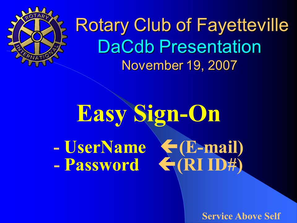 Rotary Club of Fayetteville DaCdb Presentation November 19, 2007 Rotary Club of Fayetteville DaCdb Presentation November 19, 2007 Easy Sign-On - UserName  (E-mail) - Password  (RI ID#) Service Above Self