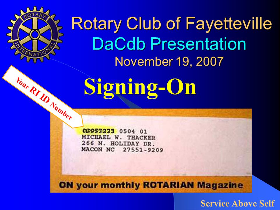 Rotary Club of Fayetteville DaCdb Presentation November 19, 2007 Rotary Club of Fayetteville DaCdb Presentation November 19, 2007 Signing-On Service Above Self Your RI ID Number