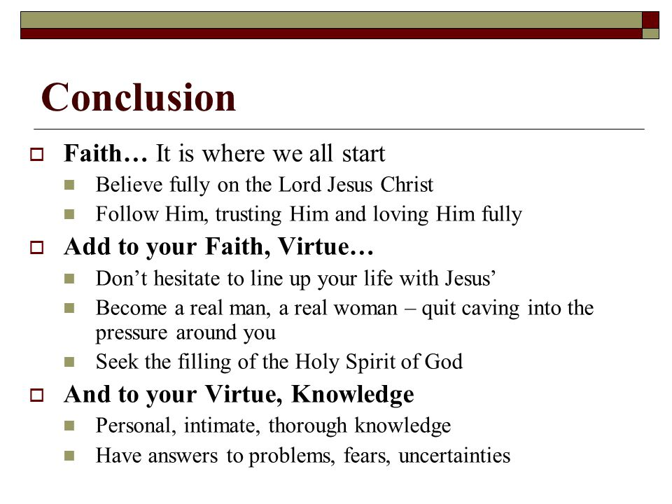 Conclusion  Faith… It is where we all start Believe fully on the Lord Jesus Christ Follow Him, trusting Him and loving Him fully  Add to your Faith,