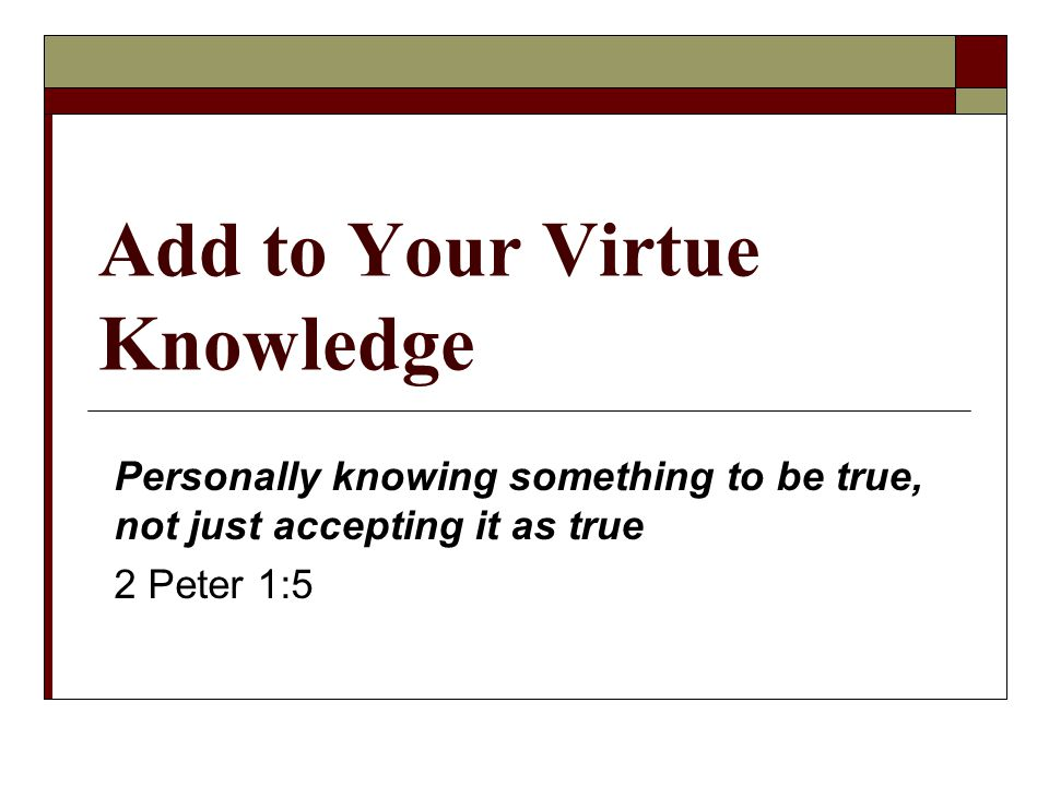 Add to Your Virtue Knowledge Personally knowing something to be true, not just accepting it as true 2 Peter 1:5