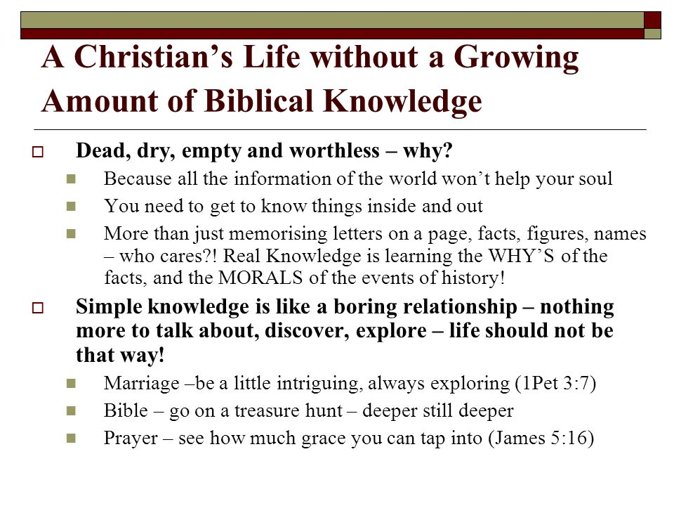 A Christian's Life without a Growing Amount of Biblical Knowledge  Dead, dry, empty and worthless – why? Because all the information of the world won