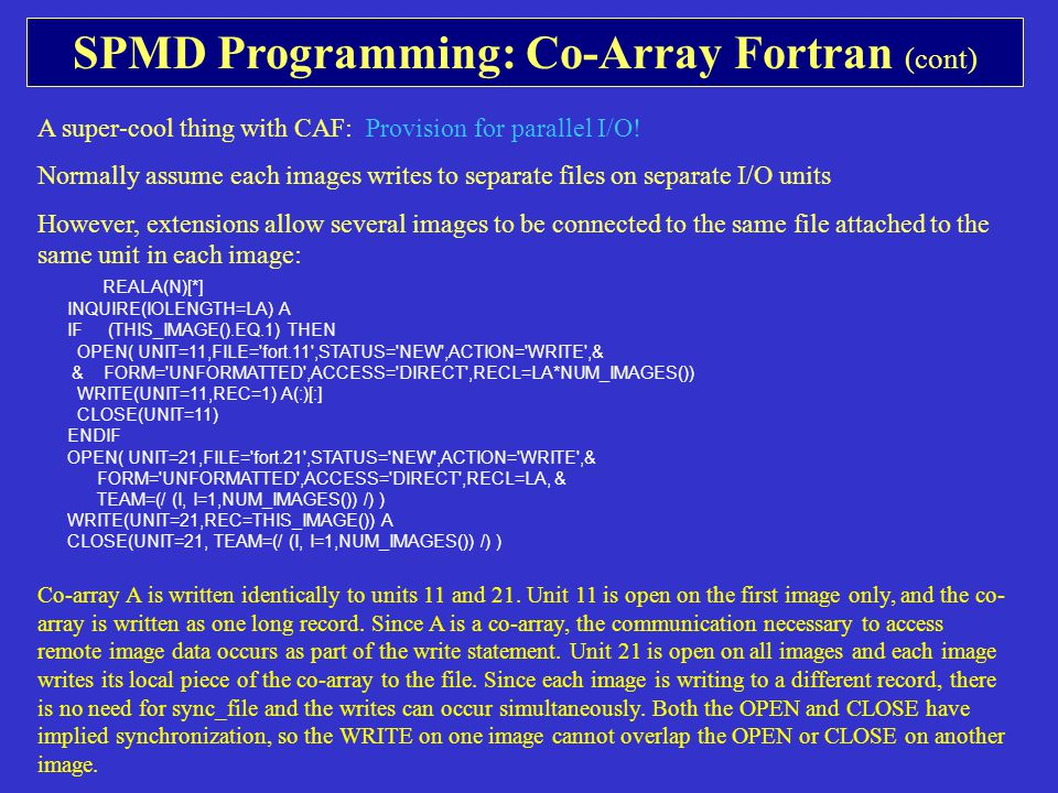SPMD Programming: Co-Array Fortran (cont) A super-cool thing with CAF: Provision for parallel I/O.