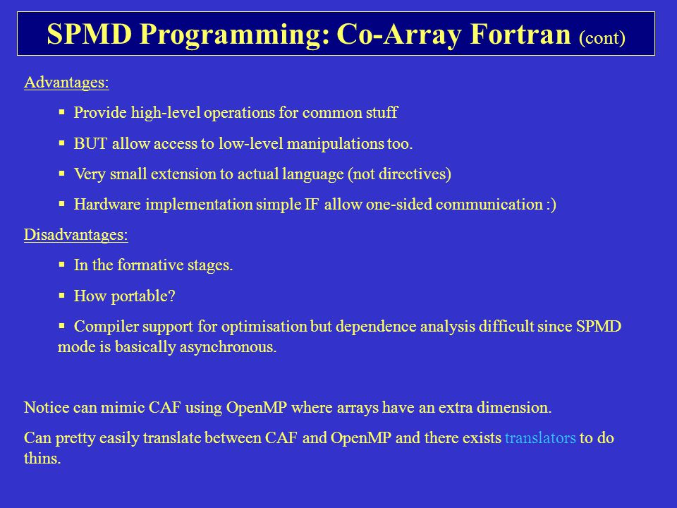 SPMD Programming: Co-Array Fortran (cont) Advantages:  Provide high-level operations for common stuff  BUT allow access to low-level manipulations too.