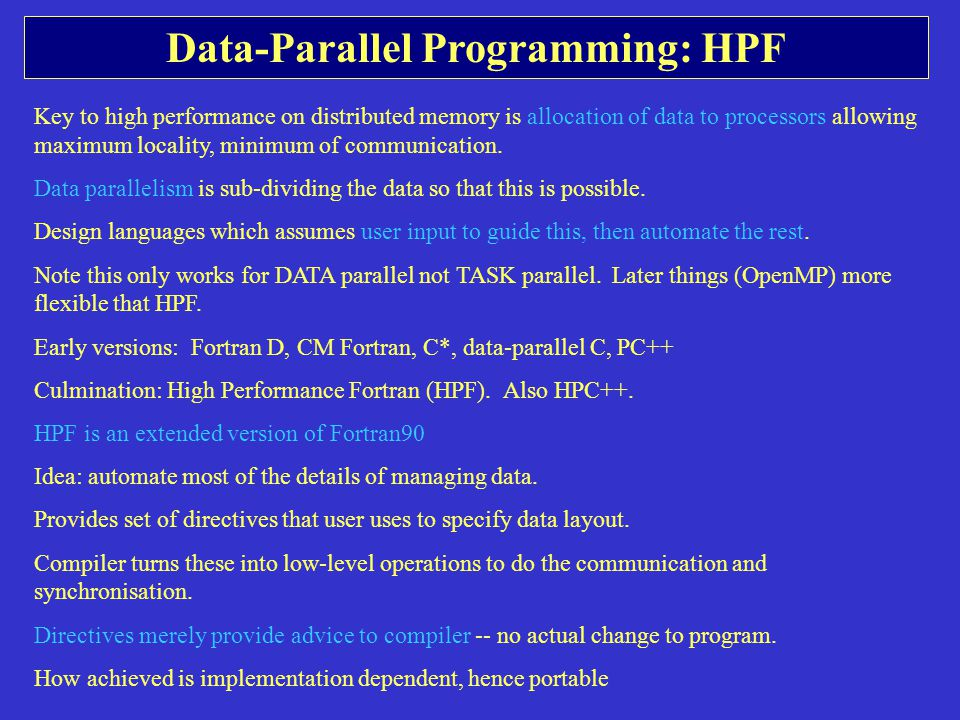 Data-Parallel Programming: HPF Key to high performance on distributed memory is allocation of data to processors allowing maximum locality, minimum of communication.