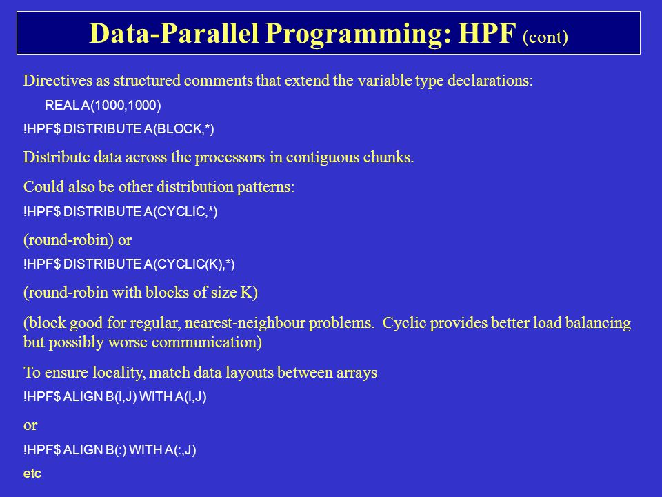 Data-Parallel Programming: HPF (cont) Directives as structured comments that extend the variable type declarations: REAL A(1000,1000) !HPF$ DISTRIBUTE A(BLOCK,*) Distribute data across the processors in contiguous chunks.