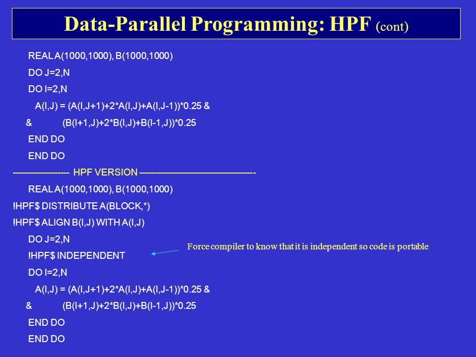 Data-Parallel Programming: HPF (cont) REAL A(1000,1000), B(1000,1000) DO J=2,N DO I=2,N A(I,J) = (A(I,J+1)+2*A(I,J)+A(I,J-1))*0.25 & & (B(I+1,J)+2*B(I,J)+B(I-1,J))*0.25 END DO ------------------- HPF VERSION --------------------------------------- REAL A(1000,1000), B(1000,1000) !HPF$ DISTRIBUTE A(BLOCK,*) !HPF$ ALIGN B(I,J) WITH A(I,J) DO J=2,N !HPF$ INDEPENDENT DO I=2,N A(I,J) = (A(I,J+1)+2*A(I,J)+A(I,J-1))*0.25 & & (B(I+1,J)+2*B(I,J)+B(I-1,J))*0.25 END DO Force compiler to know that it is independent so code is portable