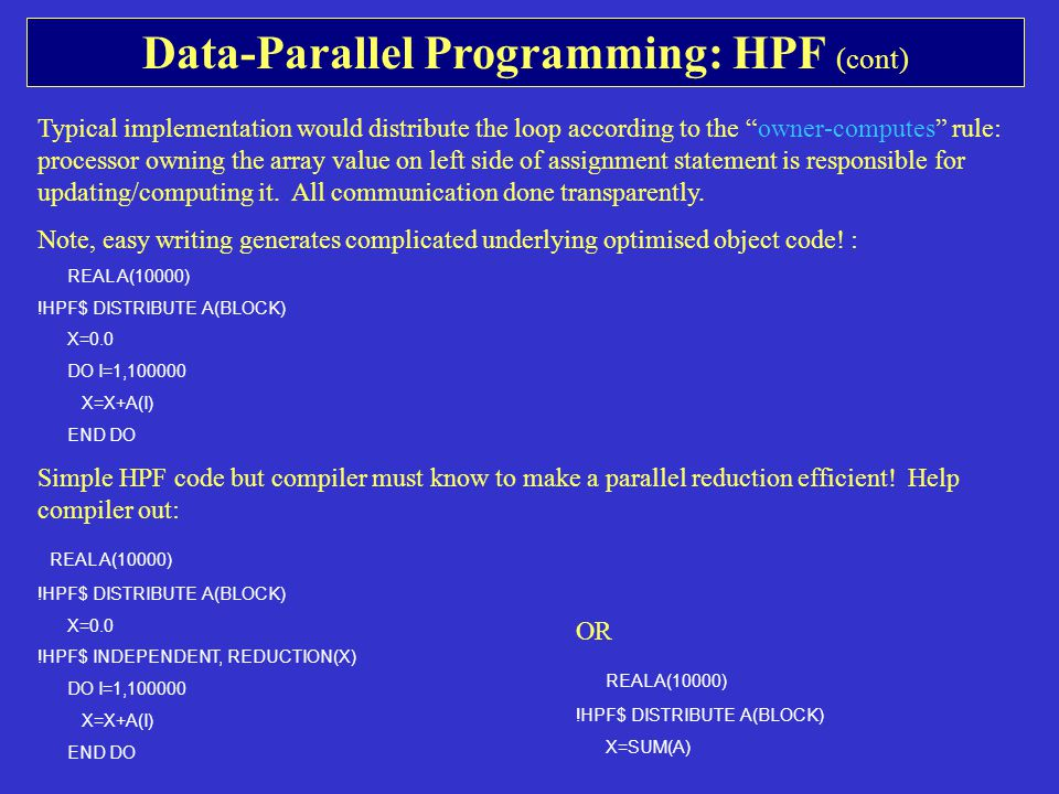 Data-Parallel Programming: HPF (cont) Typical implementation would distribute the loop according to the owner-computes rule: processor owning the array value on left side of assignment statement is responsible for updating/computing it.