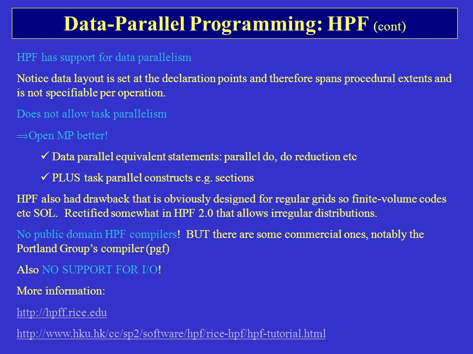 Data-Parallel Programming: HPF (cont) HPF has support for data parallelism Notice data layout is set at the declaration points and therefore spans procedural extents and is not specifiable per operation.