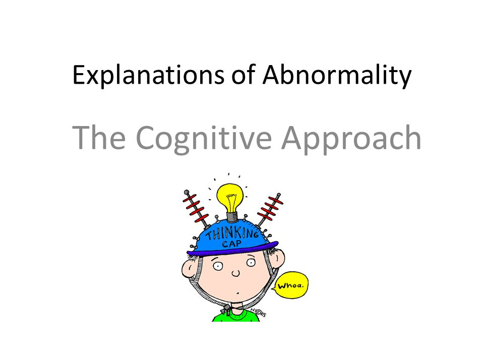 MUST SHOULD COULD Name and Outline the main assumptions of the cognitive approach to abnormality Explain the two key features of the cognitive explanations of abnormality, in more detail Apply the two key features to explaining real life examples of abnormal behaviour