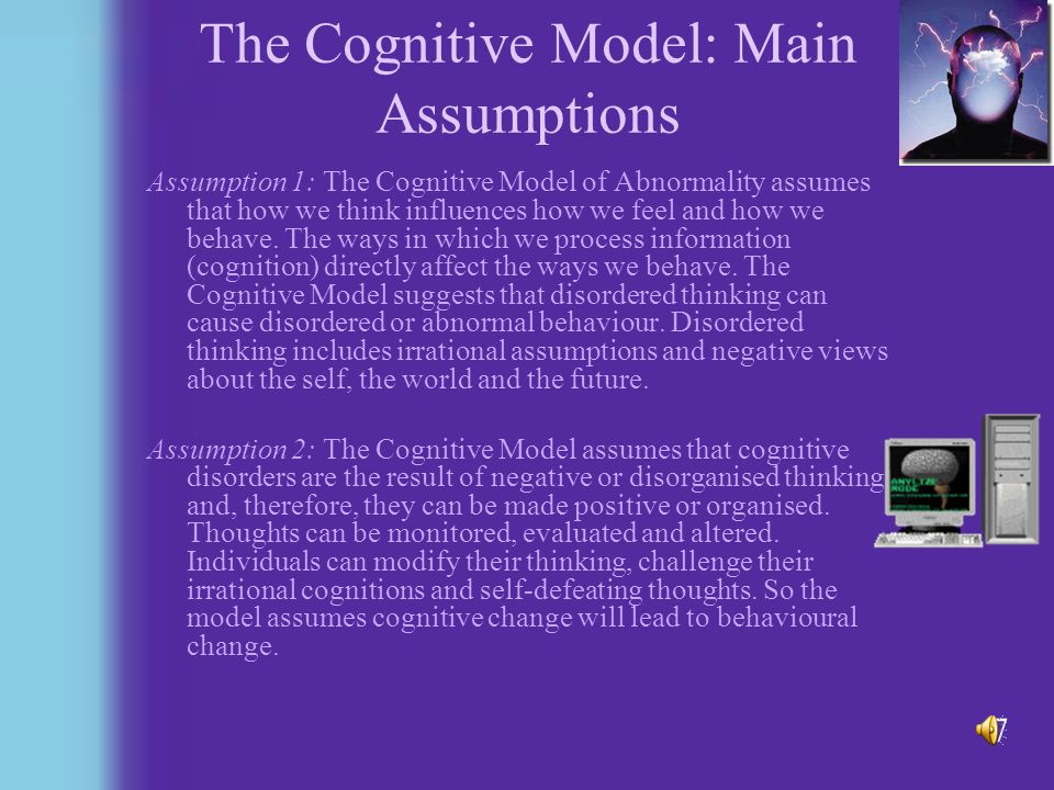 The Cognitive Model Factors in abnormal behaviour: –Inaccurate perception –Poor reasoning and problem solving Cognitive-emotion relationship assumed to be bi-directional, but cognitive processes given primacy Underlying reasons for faulty thinking are not considered especially important