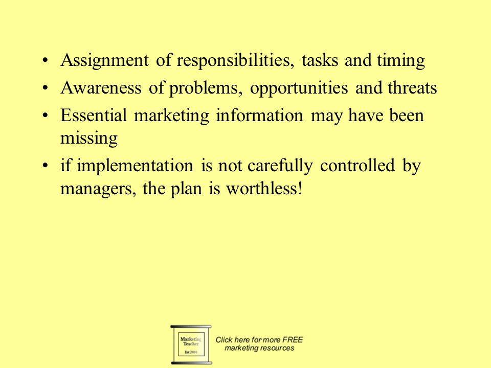 Assignment of responsibilities, tasks and timing Awareness of problems, opportunities and threats Essential marketing information may have been missing if implementation is not carefully controlled by managers, the plan is worthless!