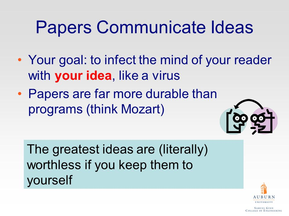 Papers Communicate Ideas Your goal: to infect the mind of your reader with your idea, like a virus Papers are far more durable than programs (think Mozart) The greatest ideas are (literally) worthless if you keep them to yourself
