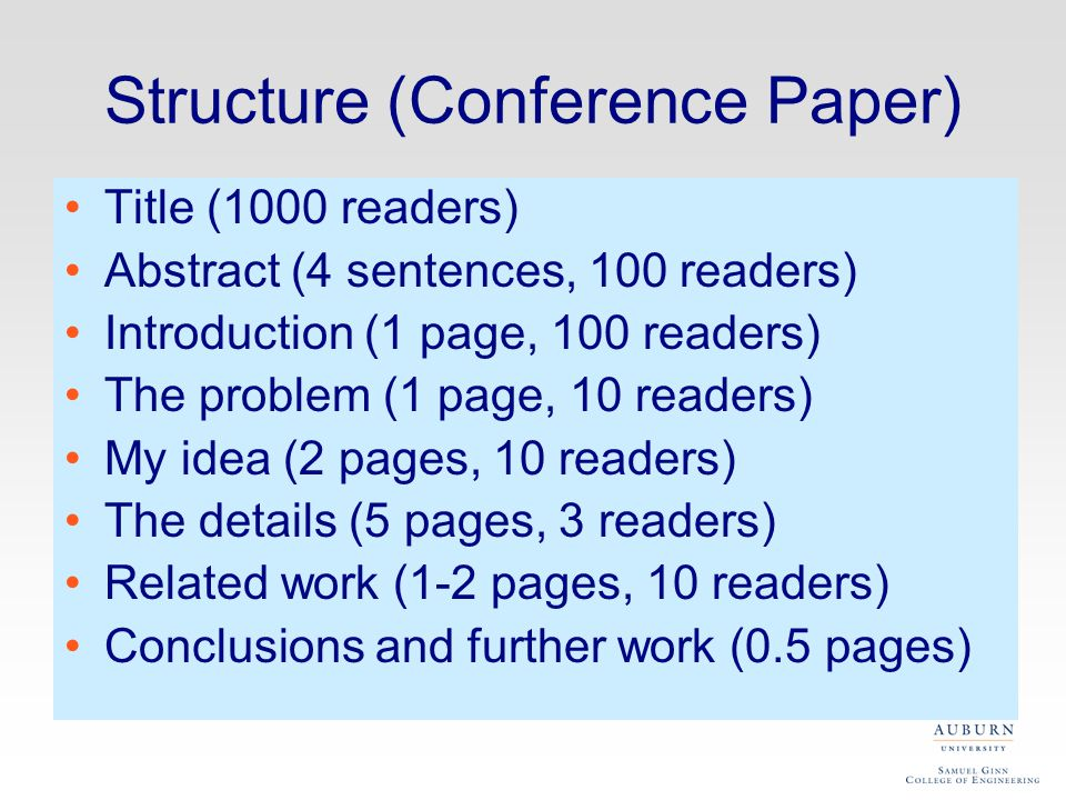 Structure (Conference Paper) Title (1000 readers) Abstract (4 sentences, 100 readers) Introduction (1 page, 100 readers) The problem (1 page, 10 readers) My idea (2 pages, 10 readers) The details (5 pages, 3 readers) Related work (1-2 pages, 10 readers) Conclusions and further work (0.5 pages)
