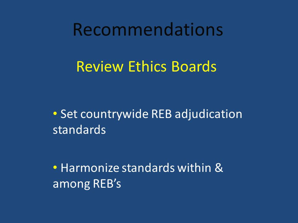 Recommendations Set countrywide REB adjudication standards Harmonize standards within & among REB's Review Ethics Boards