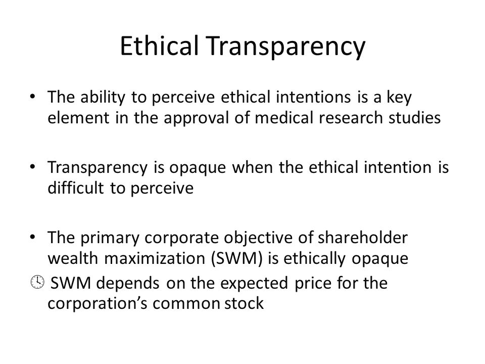 Ethical Transparency The ability to perceive ethical intentions is a key element in the approval of medical research studies Transparency is opaque when the ethical intention is difficult to perceive The primary corporate objective of shareholder wealth maximization (SWM) is ethically opaque  SWM depends on the expected price for the corporation's common stock