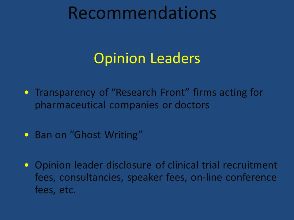 Recommendations Transparency of Research Front firms acting for pharmaceutical companies or doctors Ban on Ghost Writing Opinion leader disclosure of clinical trial recruitment fees, consultancies, speaker fees, on-line conference fees, etc.