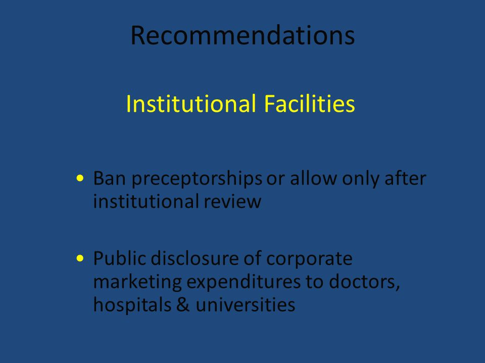 Recommendations Ban preceptorships or allow only after institutional review Public disclosure of corporate marketing expenditures to doctors, hospitals & universities Institutional Facilities