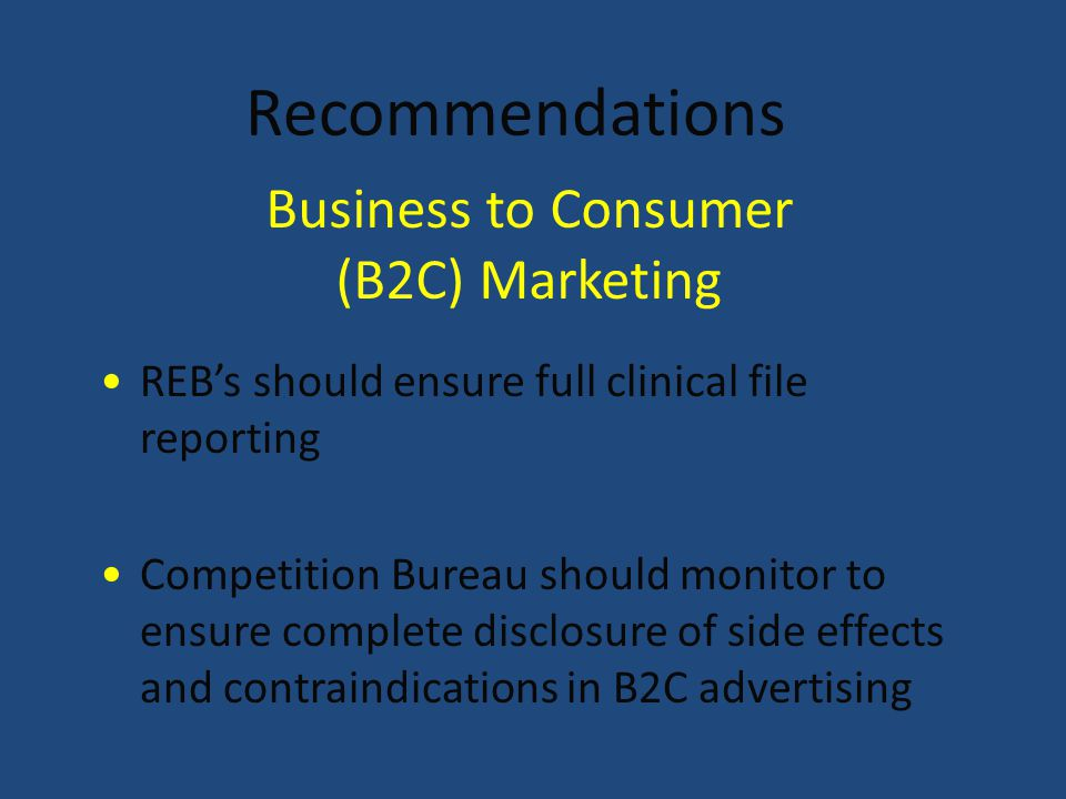 Recommendations REB's should ensure full clinical file reporting Competition Bureau should monitor to ensure complete disclosure of side effects and contraindications in B2C advertising Business to Consumer (B2C) Marketing