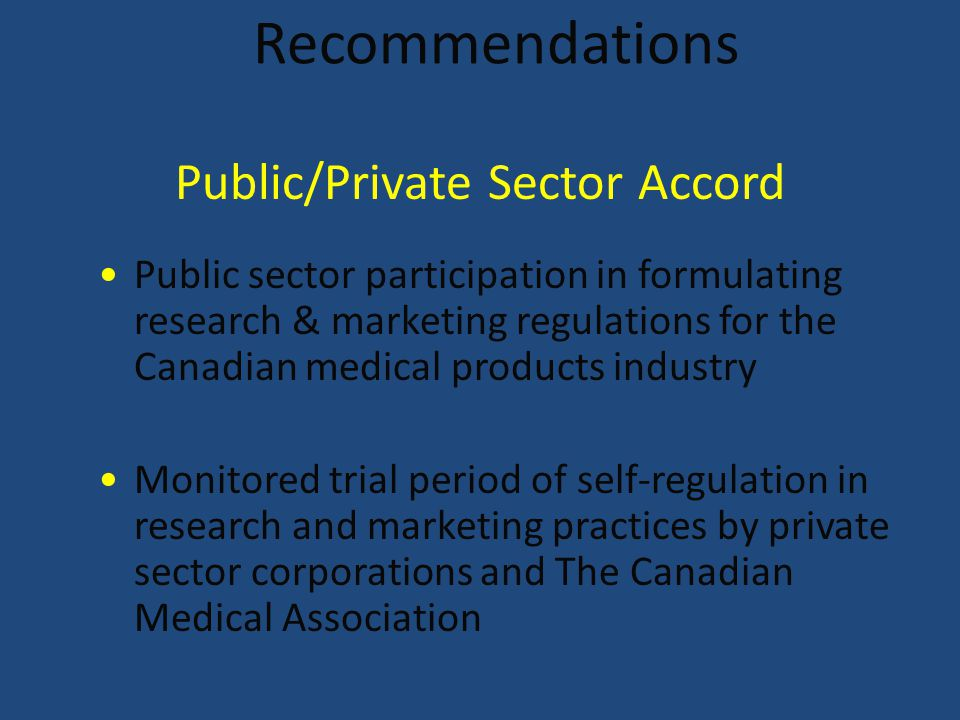 Recommendations Public sector participation in formulating research & marketing regulations for the Canadian medical products industry Monitored trial period of self-regulation in research and marketing practices by private sector corporations and The Canadian Medical Association Public/Private Sector Accord