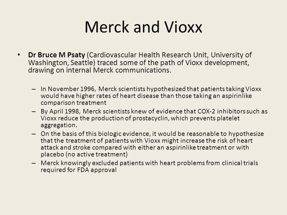 Merck and Vioxx Dr Bruce M Psaty (Cardiovascular Health Research Unit, University of Washington, Seattle) traced some of the path of Vioxx development, drawing on internal Merck communications.