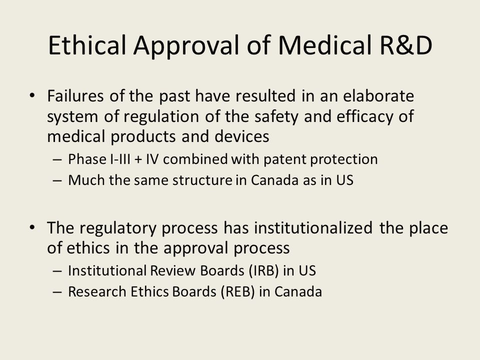 Ethical Approval of Medical R&D Failures of the past have resulted in an elaborate system of regulation of the safety and efficacy of medical products and devices – Phase I-III + IV combined with patent protection – Much the same structure in Canada as in US The regulatory process has institutionalized the place of ethics in the approval process – Institutional Review Boards (IRB) in US – Research Ethics Boards (REB) in Canada