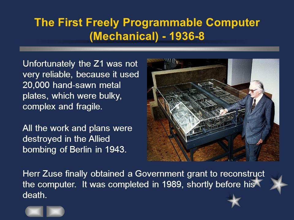 The First Freely Programmable Computer (Mechanical) - 1936-8 Unfortunately the Z1 was not very reliable, because it used 20,000 hand-sawn metal plates, which were bulky, complex and fragile.