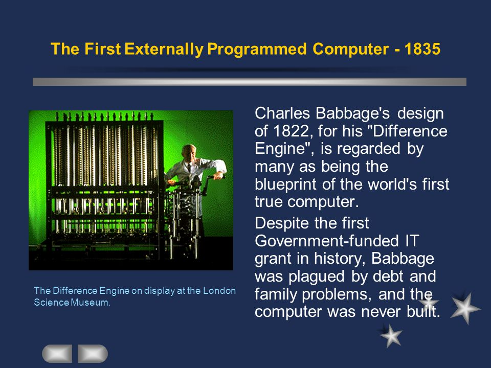 The First Externally Programmed Computer - 1835 Charles Babbage s design of 1822, for his Difference Engine , is regarded by many as being the blueprint of the world s first true computer.