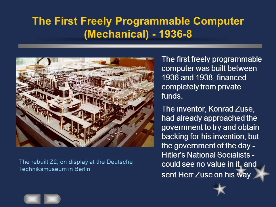 The First Freely Programmable Computer (Mechanical) - 1936-8 The first freely programmable computer was built between 1936 and 1938, financed completely from private funds.