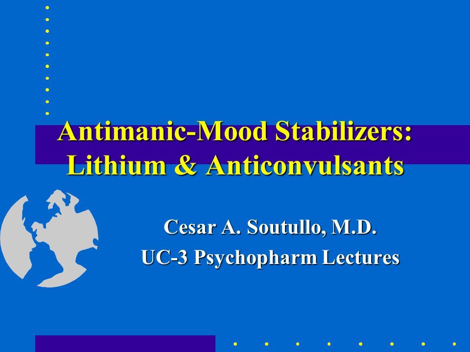 Antimanic-Mood Stabilizers: Lithium & Anticonvulsants Cesar A.