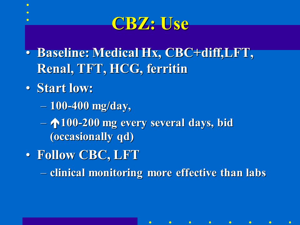 CBZ: Use Baseline: Medical Hx, CBC+diff,LFT, Renal, TFT, HCG, ferritinBaseline: Medical Hx, CBC+diff,LFT, Renal, TFT, HCG, ferritin Start low:Start low: –100-400 mg/day, –  100-200 mg every several days, bid (occasionally qd) Follow CBC, LFTFollow CBC, LFT –clinical monitoring more effective than labs
