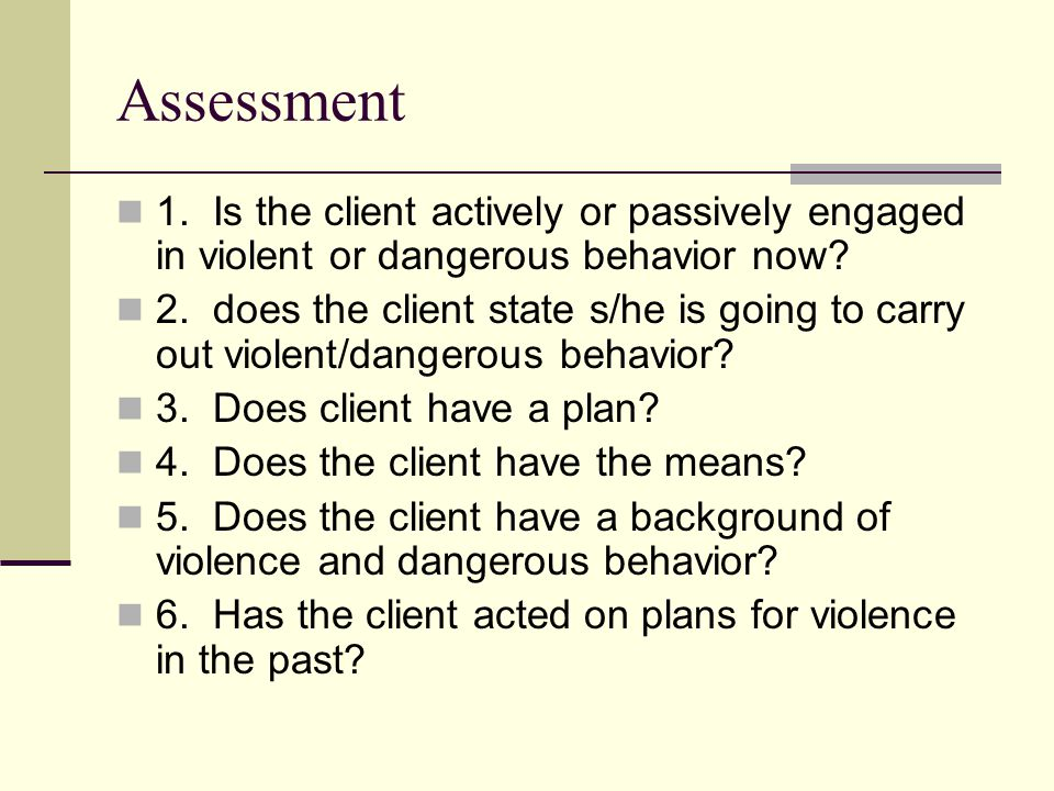 Assessment 1. Is the client actively or passively engaged in violent or dangerous behavior now.