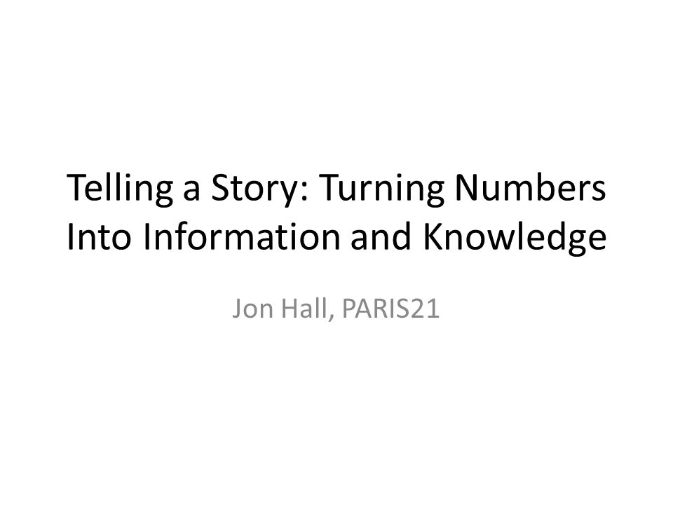 Telling a Story: Turning Numbers Into Information and Knowledge Jon Hall, PARIS21