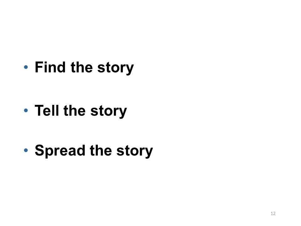 12 Find the story Tell the story Spread the story