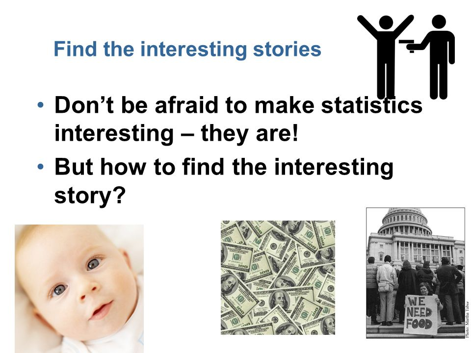 13 Find the interesting stories Don't be afraid to make statistics interesting – they are.