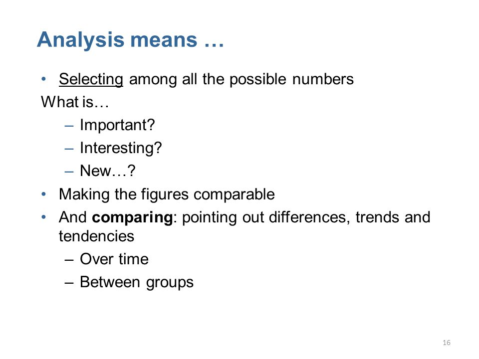16 Analysis means … Selecting among all the possible numbers What is… –Important.
