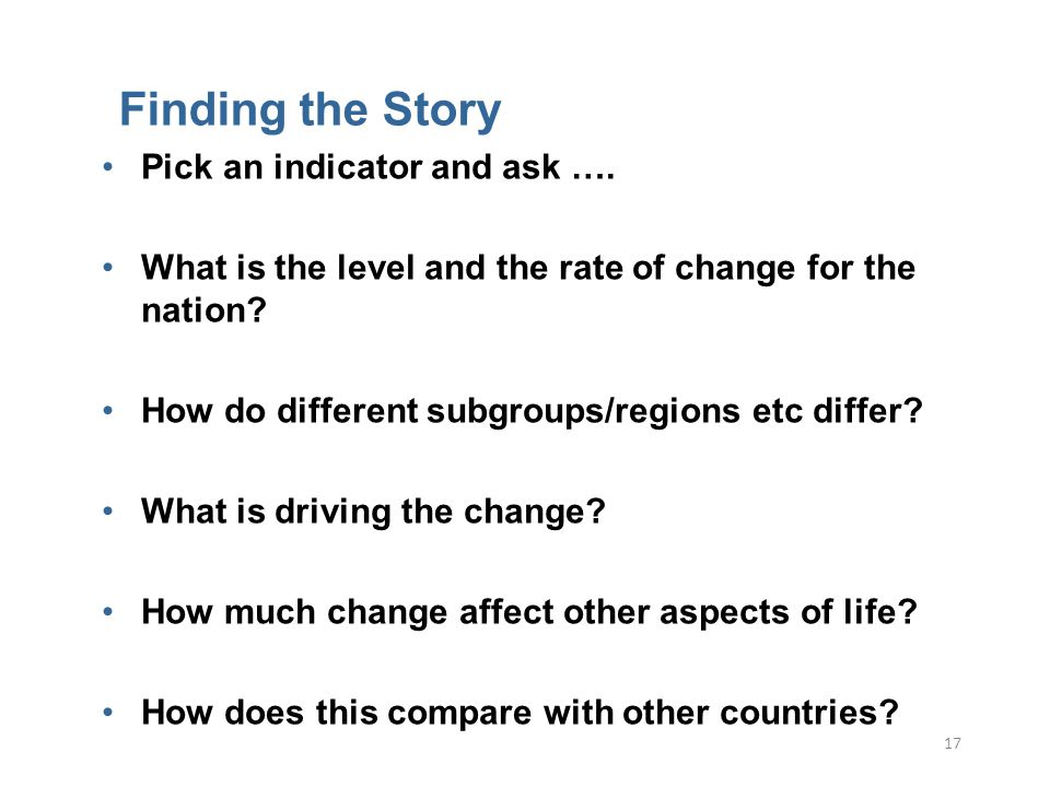 17 Finding the Story Pick an indicator and ask ….