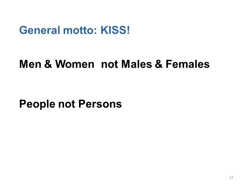 23 General motto: KISS! Men & Women not Males & Females People not Persons