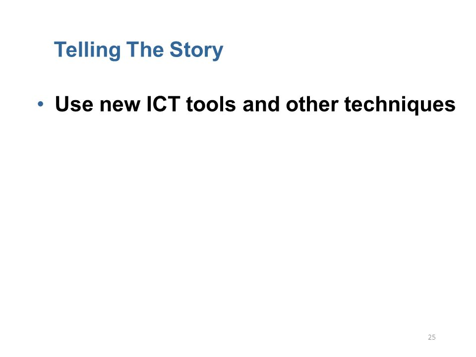 25 Telling The Story Use new ICT tools and other techniques