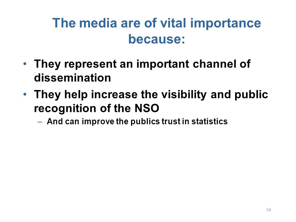 34 The media are of vital importance because: They represent an important channel of dissemination They help increase the visibility and public recognition of the NSO –And can improve the publics trust in statistics