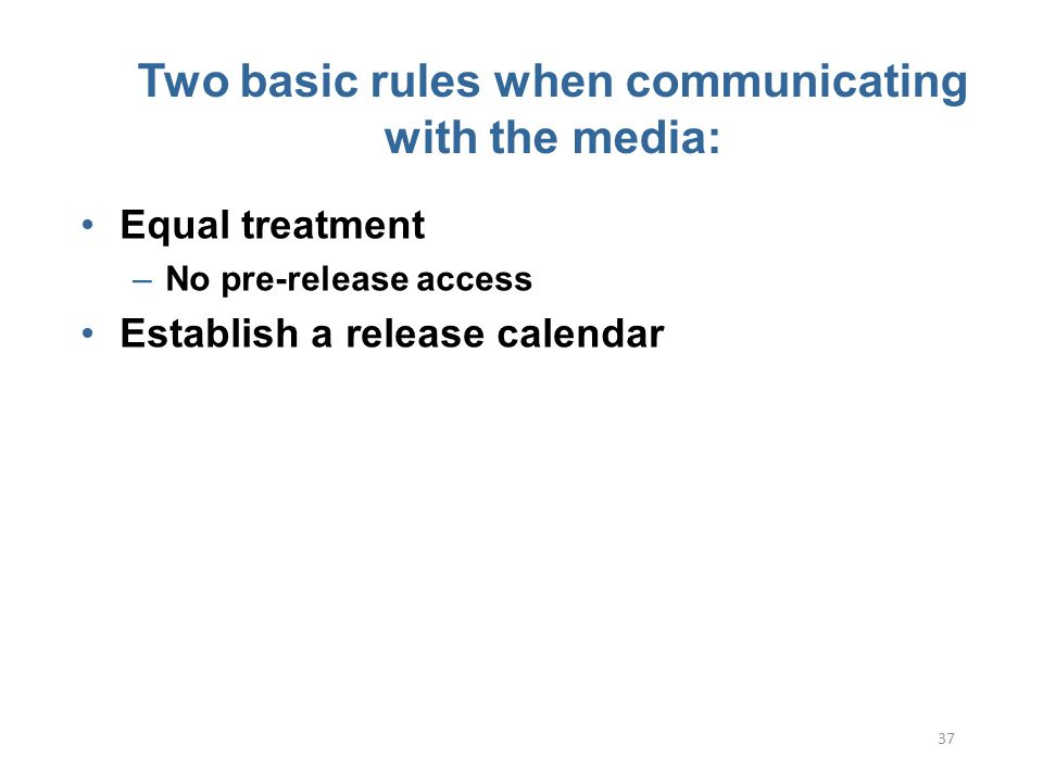 37 Two basic rules when communicating with the media: Equal treatment –No pre-release access Establish a release calendar