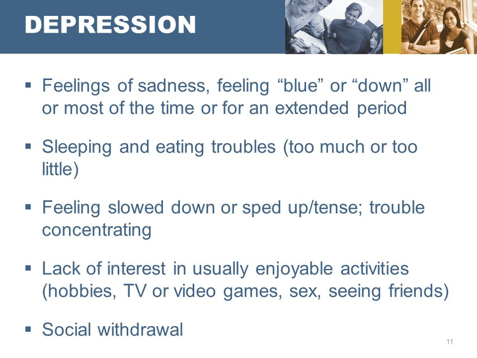 "DEPRESSION  Feelings of sadness, feeling ""blue"" or ""down"" all or most of the time or for an extended period  Sleeping and eating troubles (too much"