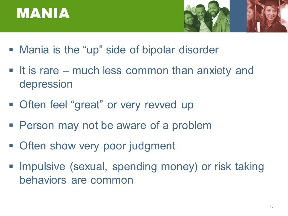 "13 MANIA  Mania is the ""up"" side of bipolar disorder  It is rare – much less common than anxiety and depression  Often feel ""great"" or very revved"