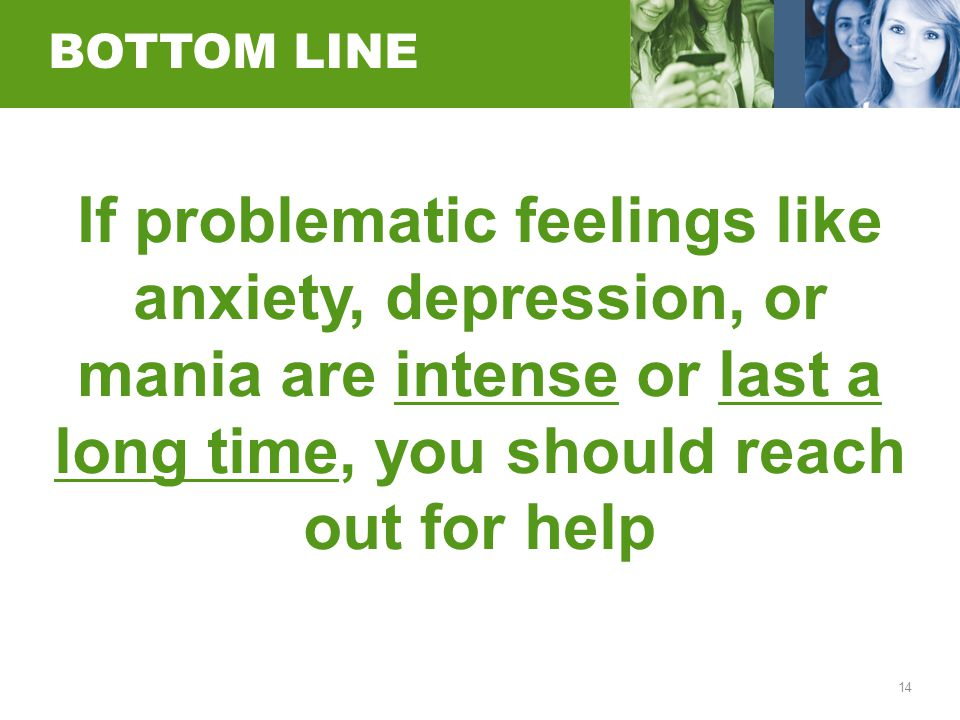 14 BOTTOM LINE If problematic feelings like anxiety, depression, or mania are intense or last a long time, you should reach out for help