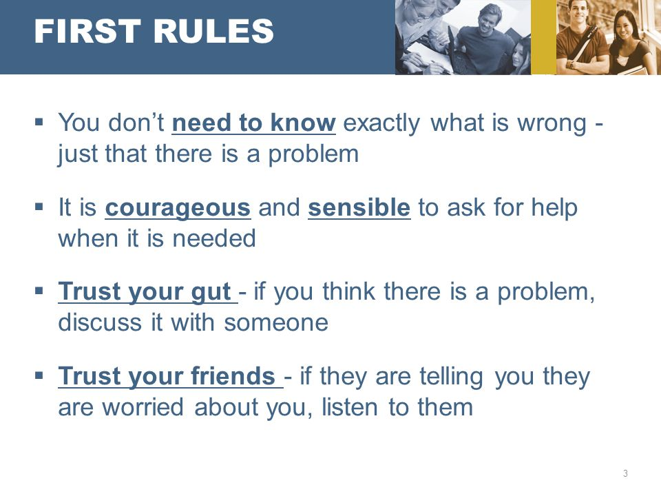 FIRST RULES  You don't need to know exactly what is wrong - just that there is a problem  It is courageous and sensible to ask for help when it is needed  Trust your gut - if you think there is a problem, discuss it with someone  Trust your friends - if they are telling you they are worried about you, listen to them 3