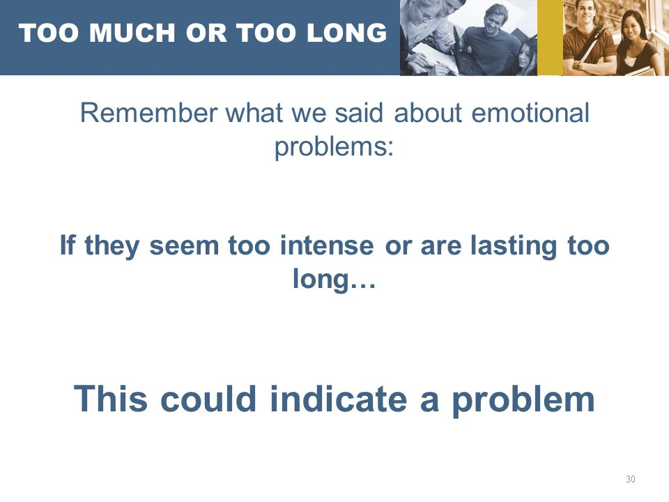 TOO MUCH OR TOO LONG Remember what we said about emotional problems: If they seem too intense or are lasting too long… This could indicate a problem 30