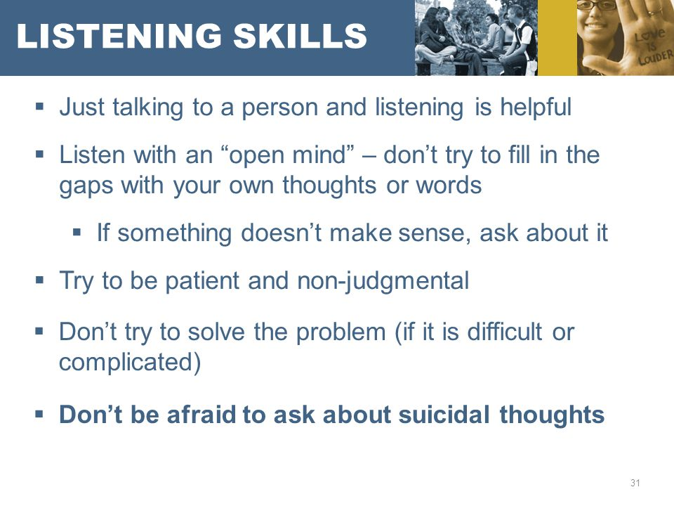 LISTENING SKILLS  Just talking to a person and listening is helpful  Listen with an open mind – don't try to fill in the gaps with your own thoughts or words  If something doesn't make sense, ask about it  Try to be patient and non-judgmental 31  Don't try to solve the problem (if it is difficult or complicated)  Don't be afraid to ask about suicidal thoughts