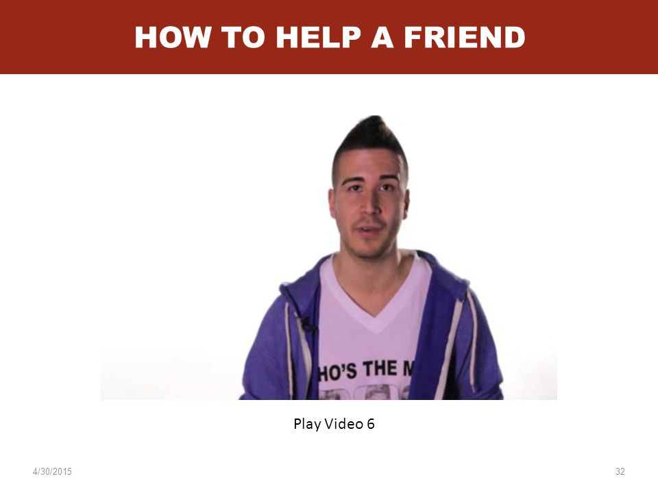 4/30/201532 HOW TO HELP A FRIEND Play Video 6