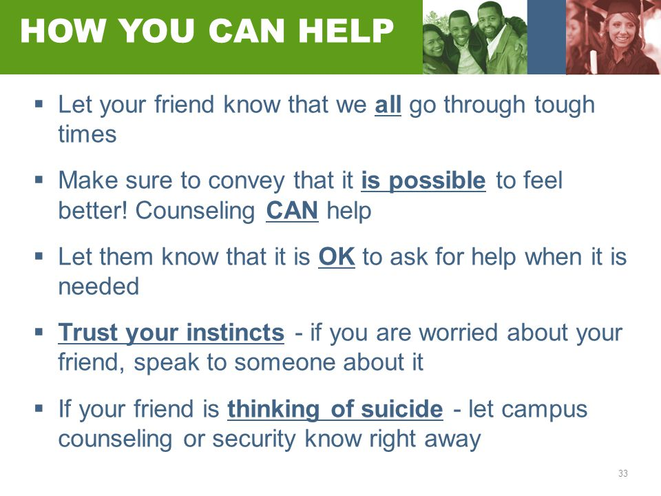 33 HOW YOU CAN HELP  Let your friend know that we all go through tough times  Make sure to convey that it is possible to feel better! Counseling CAN