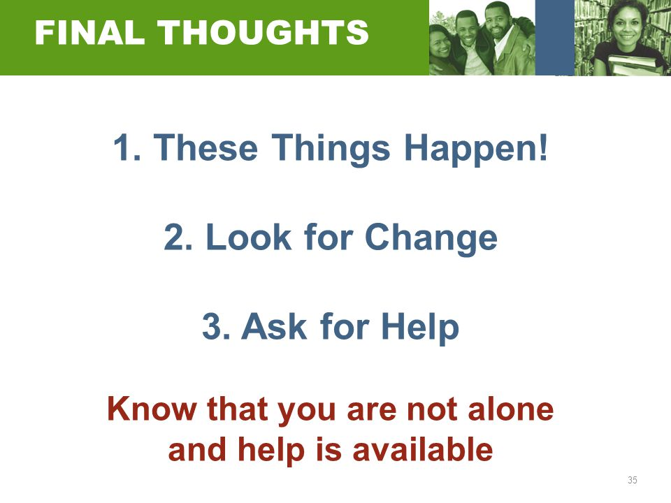35 FINAL THOUGHTS 1. These Things Happen! 2. Look for Change 3. Ask for Help Know that you are not alone and help is available