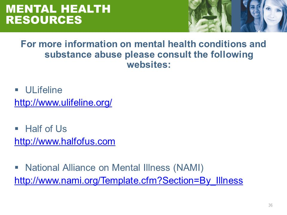 36 MENTAL HEALTH RESOURCES For more information on mental health conditions and substance abuse please consult the following websites:  ULifeline htt